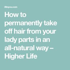 How to permanently take off hair from your lady parts in an all-natural way – Higher Life