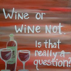 Wine humor. Wine or Wine Not?  Is that really a question?