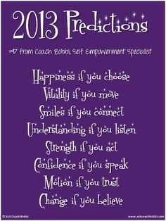 2013 Predictions with Coach Bobbi, Self Empowerment Specialist.  Happiness if you choose  Vitality if you move  Smiles if you connect  Understanding if you listen  Strength if you act  Confidence if you speak  Motion if you trust  Change if you believe  © Ask Coach Bobbi