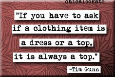 Haha, love Tim Gunn...and this needs to be printed on fliers and handed out to the girls on campus...for real...
