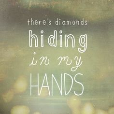 """""""There's diamonds hiding in my hands"""" - Jamie Cullum, When I Get Famous, Momentum."""