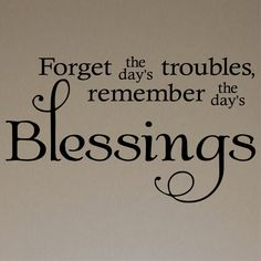 Forget the day's troubles, Remember the day's Blessings!