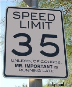 Speed Limit 35   unless, of course, Mr. Important is running late.