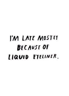 I'm late mostly because of liquid eyeliner.  Estou atrasada principalmente por causa do delineador.
