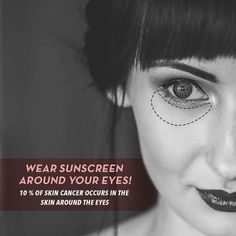 DON'T FORGET TO wear sunscreen around your eyes! 10 percent of skin cancer occurs in the skin around the eyes.