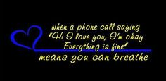 "When a phone call saying ""Hi I love you, I'm okay. Everything is fine"" means you can breathe.  www.facebook.com/embracingthebadge"