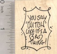 You Say Witch Like It's a Bad Thing, Rubber Stamp, Halloween Saying (G25619) $9 at RubberHedgehog.com