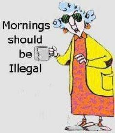 Morning should be illegal quotes quote morning funny quotes maxine good morning monday quotes morning quotes morning humor Morning Humor, Morning Quotes, Monday Morning, Night Quotes, Morning Messages, Funny Quotes, Funny Memes, Funny Cartoons, Aunty Acid