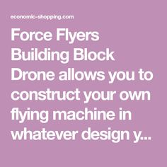 Force Flyers Building Block Drone allows you to construct your own flying machine in whatever design you desire. Super fun to see all the ways you can configure and fly. Great for STEM development. Teaches aerodynamics, weight distribution, and many other concepts. Easy to build, fun to fly. Compatible with all ma