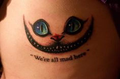 """We're all mad here.  I'm mad.  You're mad."" #literarytattoos #cheshirecat"
