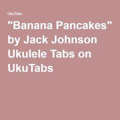 """""""Banana Pancakes"""" by Jack Johnson Ukulele Tabs on UkuTabs"""