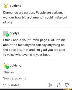 g' pukicho Diamonds are carbon. People are carbon. I wonder how big a diamond I could make out of one e cryIIys I think about your tumblr page a lot. I think about the fact anyone can say anything on the open internet and I'm glad you are able to voice whatever is in your head. 3% pukicho Tha... #relatable #memes #humor #comedy #alternatefeatures #feature #tumblr #textpost #tumblrtextpost #spicy #funny #pukicho #diamonds #carbon #people #wonder #how #big #diamond #could #make #cryiiys #pic Stupid Funny Memes, Haha Funny, Funny Quotes, Hilarious, Funny Stuff, Funny Text Posts, Funny Tumblr Posts, Collateral Beauty, Tumblr Pages