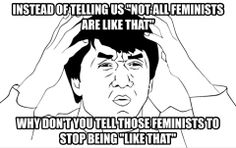 """This is me..all of the time. Feminists, waste your time """"educating"""" those radicals who are destroying your movement"""