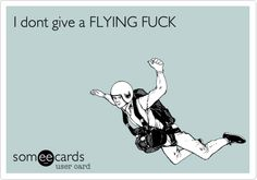 I dont give a FLYING FUCK.