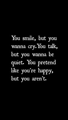 You smile, but you wanna cry. You talk, but you wanna be quiet. Yiu prettend like you're happy, but you aren't.