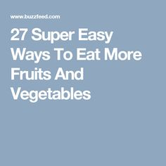 27 Super Easy Ways To Eat More Fruits And Vegetables
