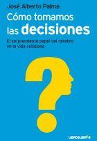 Cómo tomamos las decisiones. El sorprendente papel del cerebro en la vida cotidiana - José Alberto Palma #neurologia
