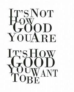 Its not how good you are, its how good you want to be.
