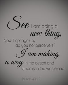 """See I am doing a new thing, Now it springs up; do you not perceive it? I am making a way in the desert and streams in the wasteland."" ~ Isaiah 43:19 #scripture"