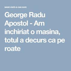 George Radu Apostol - Am inchiriat o masina, totul a decurs ca pe roate Car, Automobile, Autos, Cars
