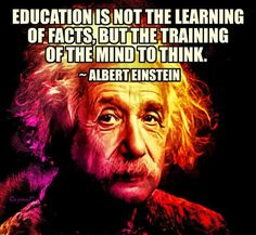 How true this needs to be again! Education is not the learning of facts, but the training of the mind to think. ~ albert einstein