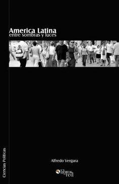 AMERICA LATINA ENTRE SOMBRAS Y LUCES - Alfredo Vergara - Ciencias Políticas