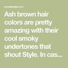 Ash brown hair colors are pretty amazing with their cool smoky undertones that shout Style. In case you would like to play with your brown locks, adding some ash hues might be something you were looking for. This change will not be drastic, but it will be noticeable. Find the right hue here.