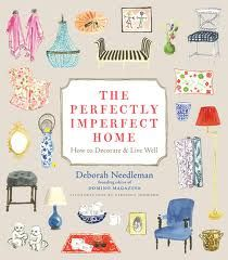 From former Editor in Chief of Domino, Deborah Needleman, The Perfectly Imperfect Home