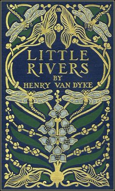 Another beautiful cover of a Henry Van Dyke book - Little Rivers 1895. Cover by Margaret Armstrong.