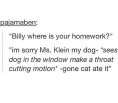 """""""Billy where is your homework?"""" """"i'm sorry Ms. Klein my dog - *sees dog in the window make a throat cutting motion* - gone cat ate it"""""""