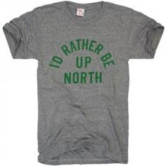 RATHER BE UP NORTH...story of my life