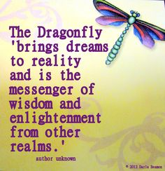"""The dragonfly brings dreams to reality and is the messenger of wisdom and enlightement from other realms."""
