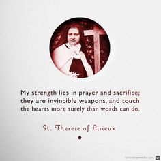 My strength lies in prayer and sacrifice; they are invincible weapons, and touch the hearts more surely than words can do. - St. Therese of Lisieux,  doctor of the Church