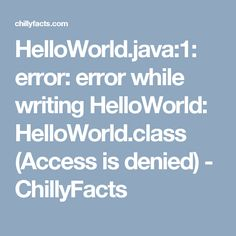 error: error while writing HelloWorld: HelloWorld.class (Access is denied) - ChillyFacts Java, Writing, Being A Writer