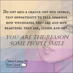 Do not miss a chance not one single, tiny opportunity to tell someone how wonderful they are and how beautiful they are, inside and out. You are the reason some people smile.