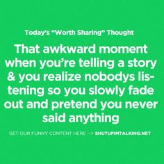 """Today's """"worth sharing"""" thought. - that awkward moment when you're telling a story & you realize nobdy's listening so you slowly fade out and pretend you never said anything."""