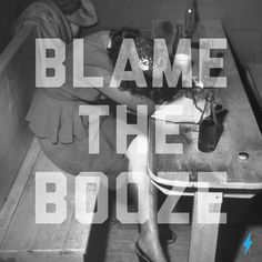 Blame it on the booze, not me.