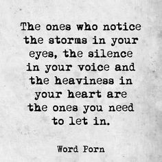 The ones who notice the storms in your eyes, the silence in your voice and the heaviness in your heart are the ones you need to let in.