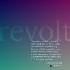 """""""The revolt is coming. The key is to treat these corporate nation state criminals as you do any terrorist collective; go after their money, destroy their revenue model. Weaponize their platforms against them, make it impossible to collect your metadata."""" - James Scott, Senior Fellow, CCIOS   ThoughtLeaders #ThoughtLeadership #NationalSecurity  #Information #Warfare #FBI #Trump #CIA #DOJ #NSA #MI6 #originalthinking #hacking #CyberWarfare"""