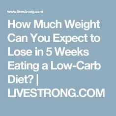 How Much Weight Can You Expect to Lose in 5 Weeks Eating a Low-Carb Diet? | LIVESTRONG.COM