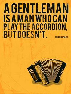 A gentleman is a man who can play the accordion, but doesn't.