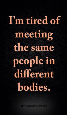 I'm tired of meeting the same people in different bodies.