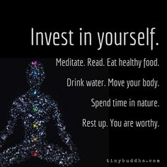 Invest in yourself. Meditate. Read. Eat healthy food. Drink water. Move your body. Spend time in nature. Rest up. You are worthy.