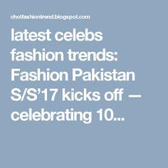latest celebs fashion trends: Fashion Pakistan S/S'17 kicks off — celebrating 10...