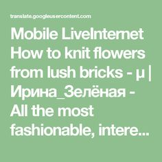 Mobile LiveInternet How to knit flowers from lush bricks - μ | Ирина_Зелёная - All the most fashionable, interesting and delicious you will find in perchica |