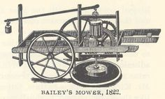 The mowing machine was made in 1822 by Jeremiah Bailey.  It was a horse-drawn machine with a revolving wheel with six scythes, used for haying and other cutting. This machine was used for mowing, cutting down grass, and grain.  This machine was transformed over many years. One of the most difficult things a farmer faced was the harvest and storage of hay.  It was a hot and dusty job.  The mowers were the first step toward making that job less brutal and more productive