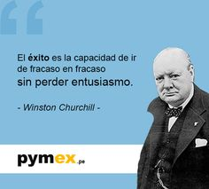 ... El éxito es la capacidad de ir de fracaso en fracaso sin perder entusiasmo. Winston Churchill.