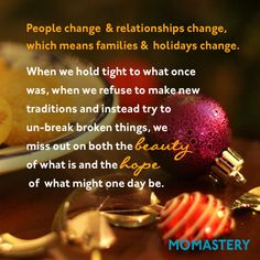 People change and relationships change and that means that families change, homes change and holidays change. When we hold tight to what once was, when we refuse to make new traditions and instead try to un-break broken things, we miss out on both the beauty of what is and the hope of what might one day be.  - See more at: http://momastery.com/blog/2014/12/12/rethinking-perfect-holiday/