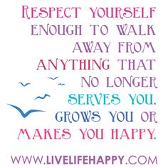 Respect yourself enough to walk away from anything that no longer serves you, grows you or makes you happy. -Robert Tew