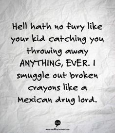 MINIMALISM HUMOR: Hell hath no fury like your kid catching you throwing away anything ever. I smuggle out broken crayons like a Mexican drug lord. Lol, Haha Funny, Funny Stuff, Funny Things, Kid Stuff, Random Stuff, Funny Shit, Random Things, Me Quotes